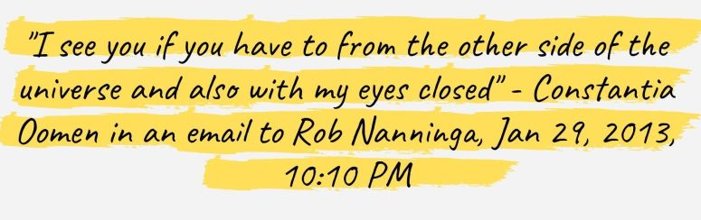 """""""I see you if you have to from the other side of the universe and also with my eyes closed"""" - Constantia Oomen in an email to Rob Nanninga, Jan 29, 2013, 10:10 PM"""